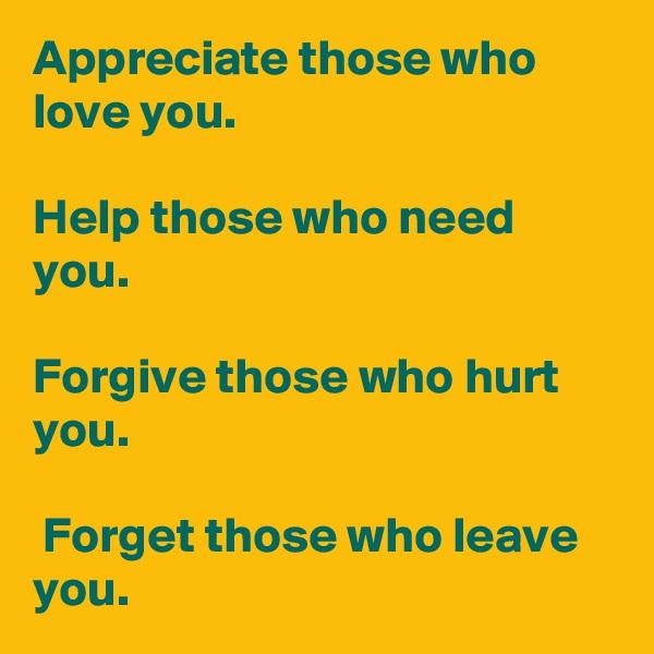 Appreciate those who love you.   Help those who need you.   Forgive those who hurt you.   Forget those who leave you.