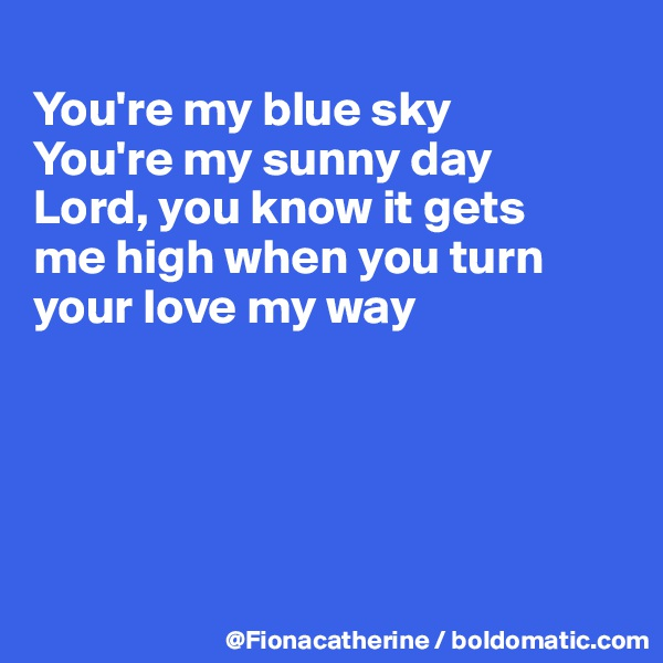 You're my blue sky You're my sunny day Lord, you know it gets me high when you turn your love my way
