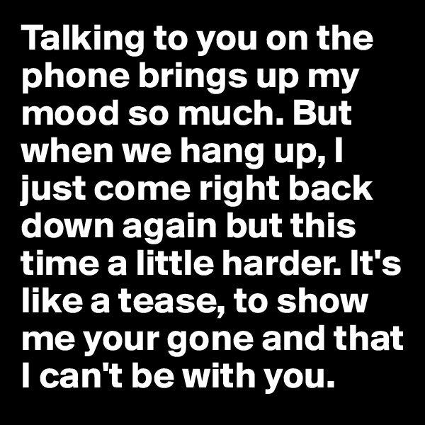Talking to you on the phone brings up my mood so much. But when we hang up, I just come right back down again but this time a little harder. It's like a tease, to show me your gone and that I can't be with you.