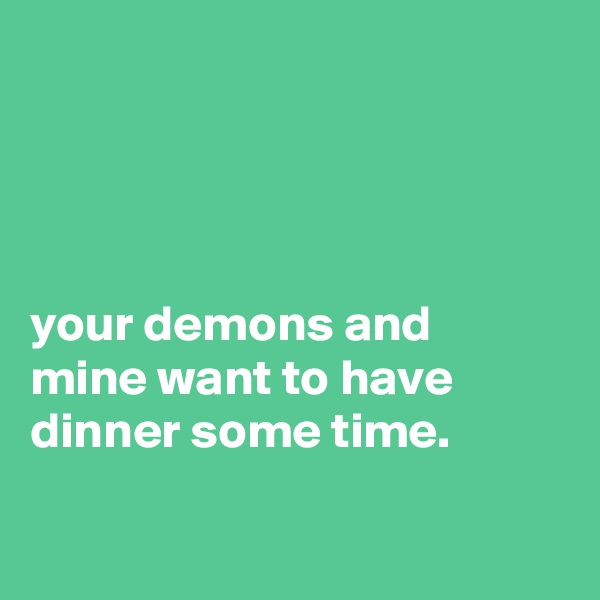 your demons and mine want to have dinner some time.