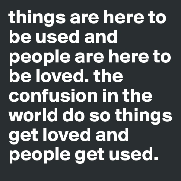 things are here to be used and people are here to be loved. the confusion in the world do so things get loved and people get used.