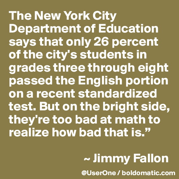 """The New York City Department of Education says that only 26 percent of the city's students in grades three through eight passed the English portion on a recent standardized test. But on the bright side, they're too bad at math to realize how bad that is.""""                               ~ Jimmy Fallon"""
