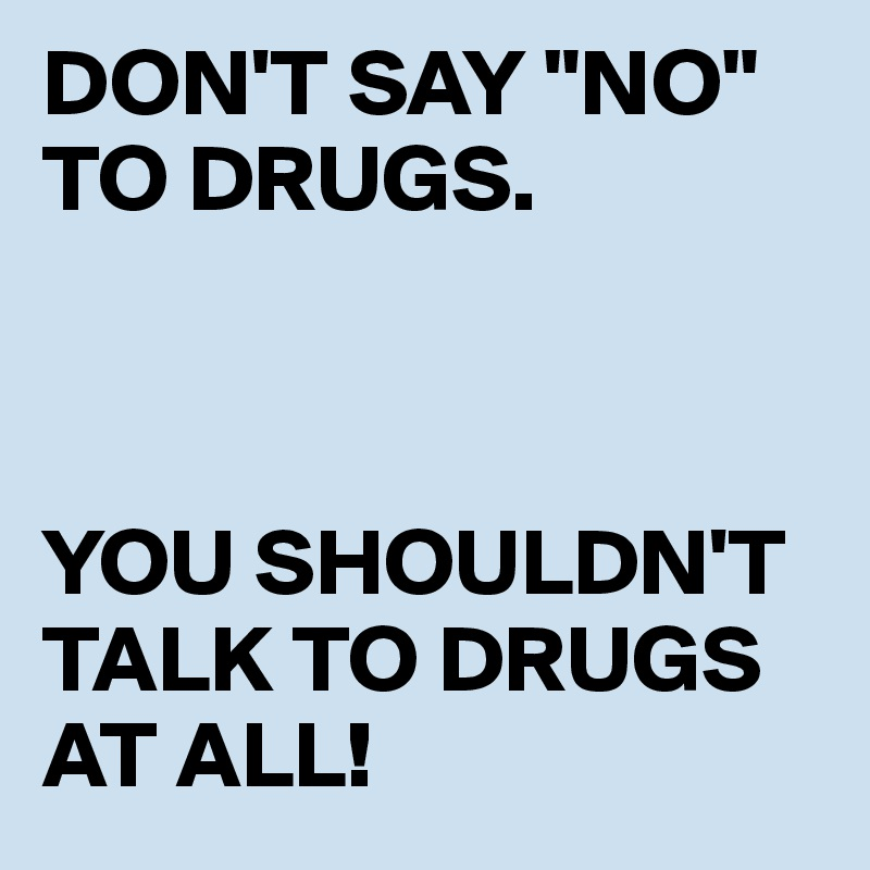 """DON'T SAY """"NO"""" TO DRUGS.    YOU SHOULDN'T TALK TO DRUGS AT ALL!"""