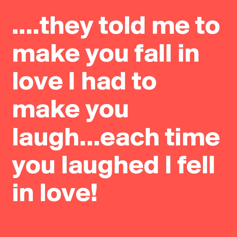 ....they told me to make you fall in love I had to make you laugh...each time you laughed I fell in love!