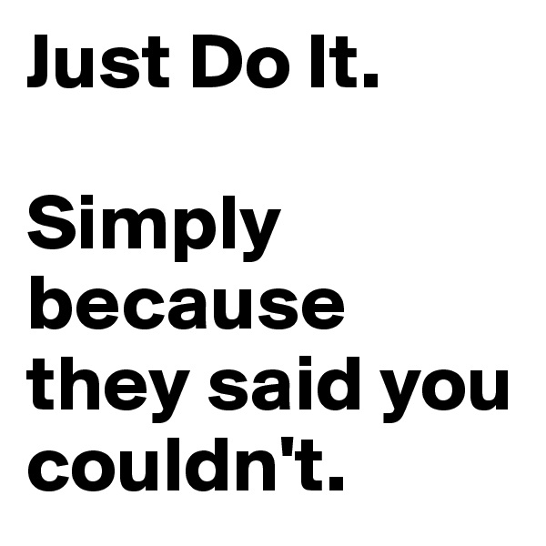 Just Do It.  Simply because they said you couldn't.