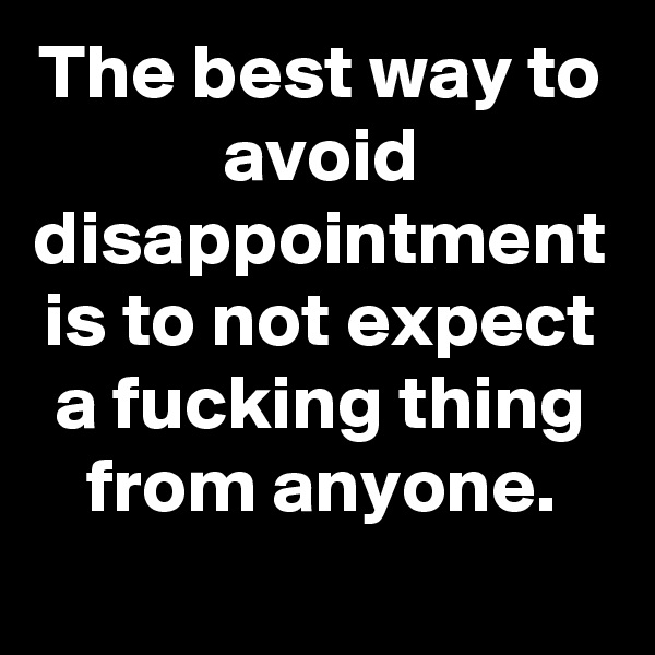The best way to avoid disappointment is to not expect a fucking thing from anyone.