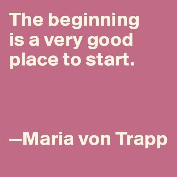 The beginning  is a very good  place to start.     —Maria von Trapp