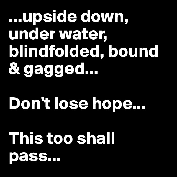 ...upside down, under water, blindfolded, bound & gagged...  Don't lose hope...  This too shall pass...