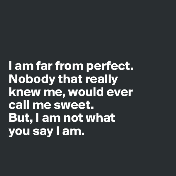 I am far from perfect. Nobody that really  knew me, would ever  call me sweet.  But, I am not what  you say I am.