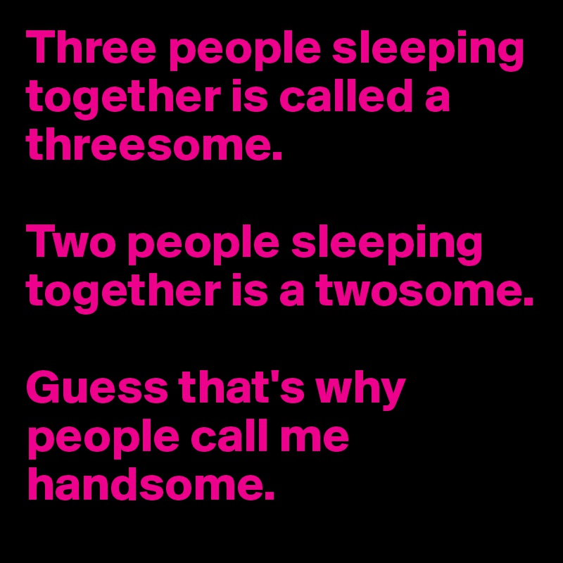 Three people sleeping together is called a threesome.  Two people sleeping together is a twosome.  Guess that's why people call me handsome.
