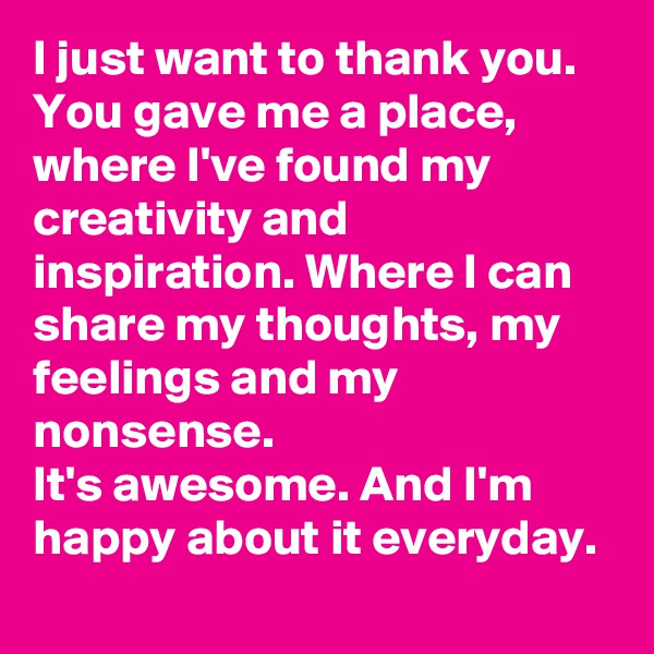 I just want to thank you. You gave me a place, where I've found my creativity and inspiration. Where I can share my thoughts, my feelings and my nonsense. It's awesome. And I'm happy about it everyday.