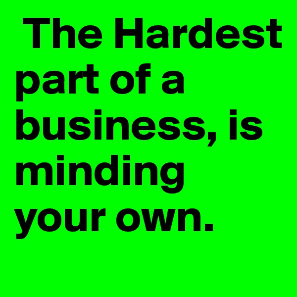 The Hardest part of a business, is minding your own.