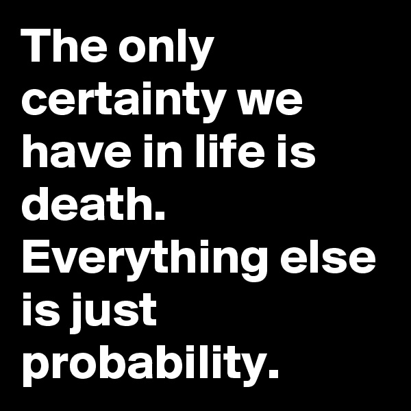 The only certainty we have in life is death. Everything else is just probability.