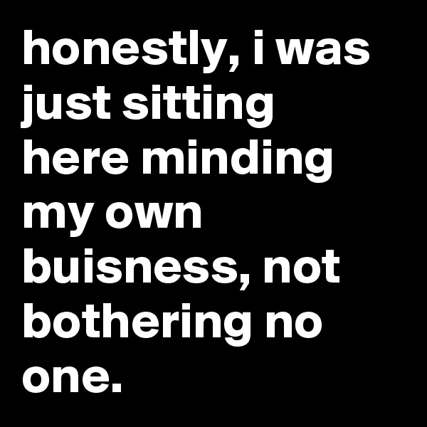 honestly, i was just sitting here minding my own buisness, not bothering no one.