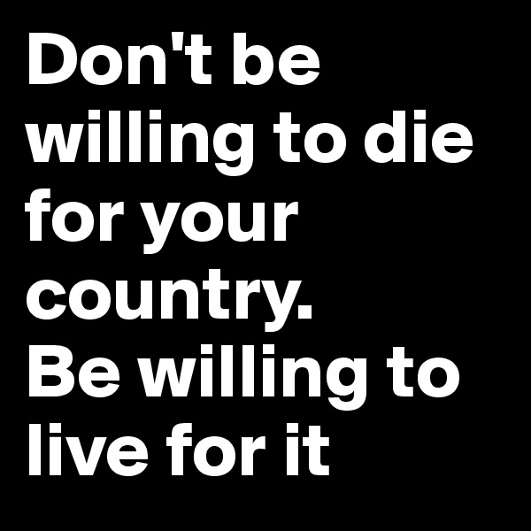 Don't be willing to die for your country.  Be willing to live for it