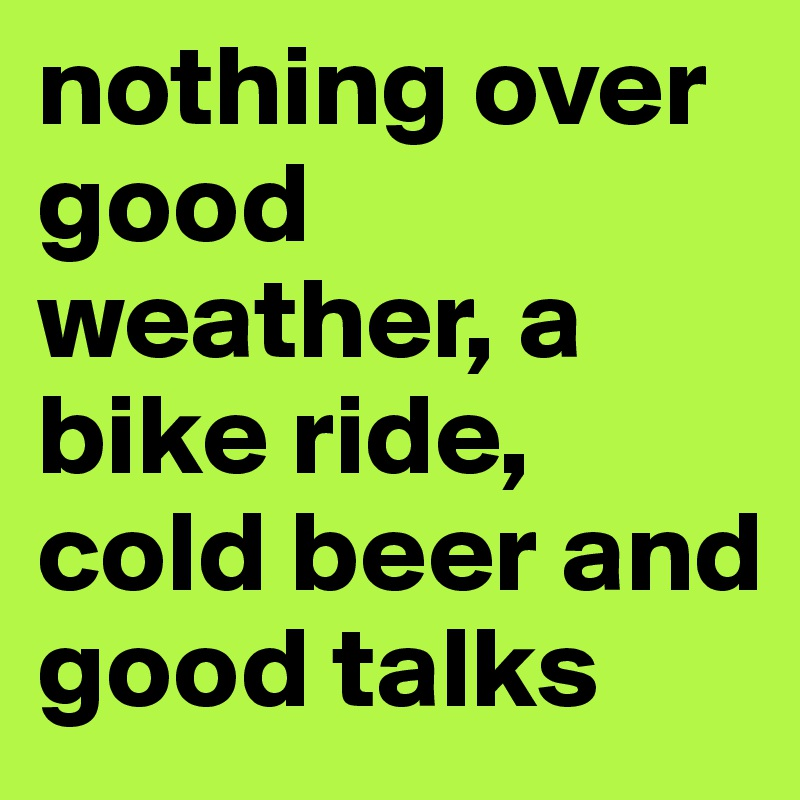 nothing over good weather, a bike ride, cold beer and good talks