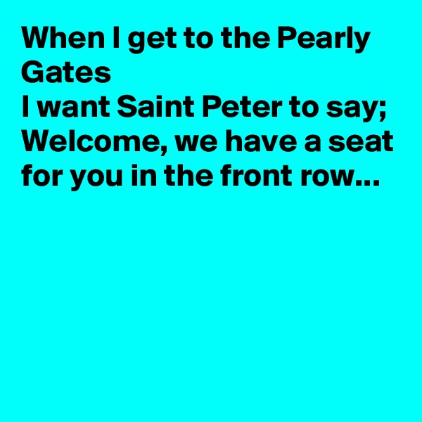 When I get to the Pearly Gates  I want Saint Peter to say; Welcome, we have a seat for you in the front row...