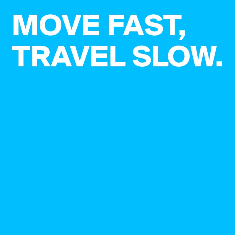 MOVE FAST, TRAVEL SLOW.
