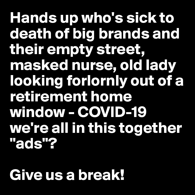 """Hands up who's sick to death of big brands and their empty street, masked nurse, old lady looking forlornly out of a retirement home window - COVID-19 we're all in this together """"ads""""?  Give us a break!"""