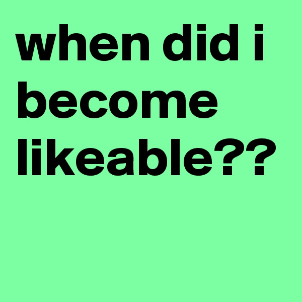 when did i become likeable??