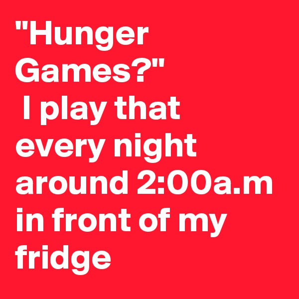 """""""Hunger Games?""""  I play that every night around 2:00a.m in front of my fridge"""