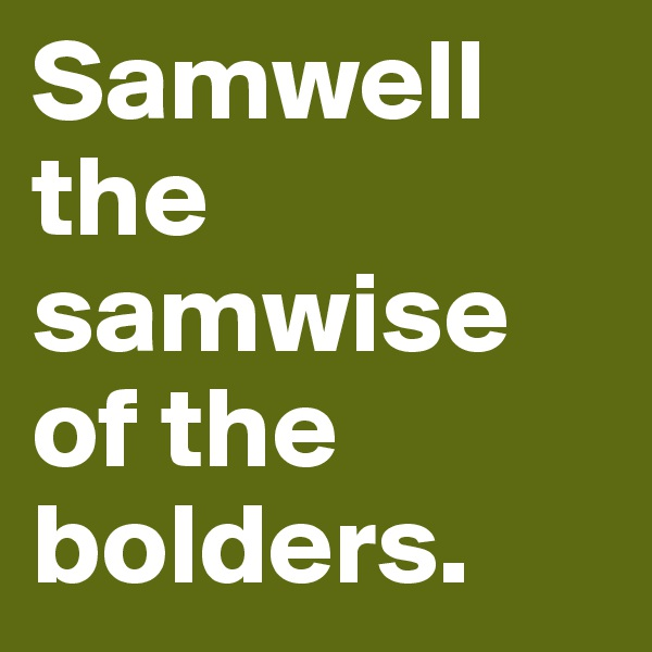 Samwell the samwise of the bolders.