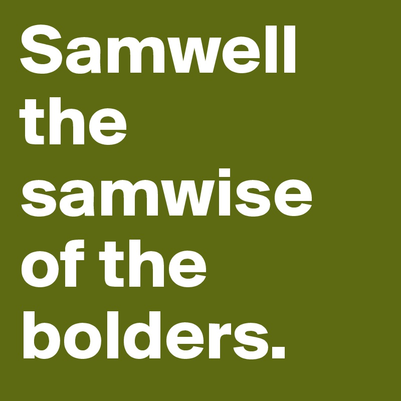 Samwell the samwise of the bolders.