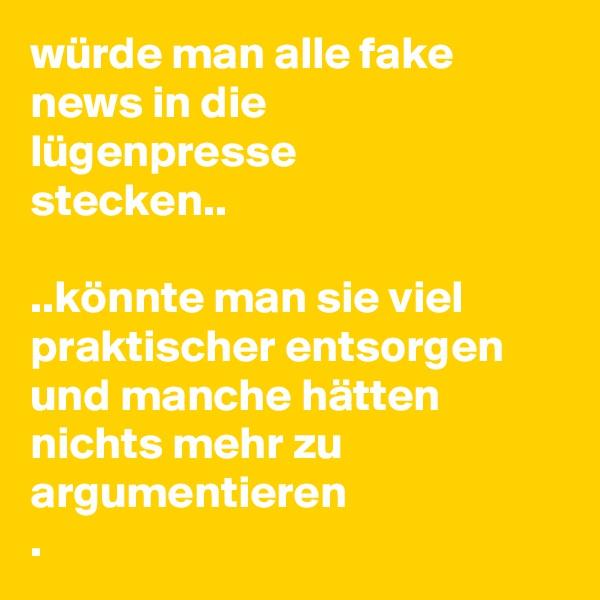 würde man alle fake news in die              lügenpresse                     stecken..  ..könnte man sie viel praktischer entsorgen und manche hätten         nichts mehr zu        argumentieren .