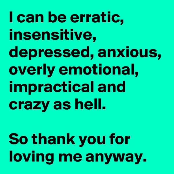 I can be erratic, insensitive, depressed, anxious, overly emotional, impractical and crazy as hell.   So thank you for loving me anyway.