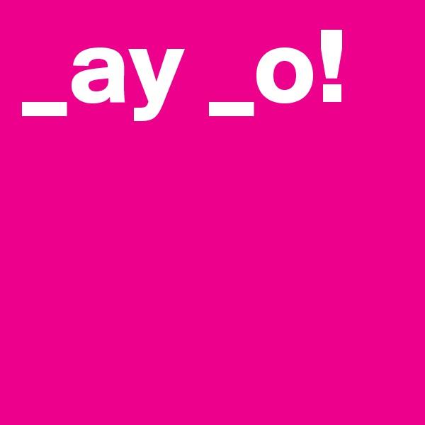 _ay _o!