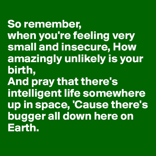 So remember,  when you're feeling very small and insecure, How amazingly unlikely is your birth, And pray that there's intelligent life somewhere up in space, 'Cause there's bugger all down here on Earth.