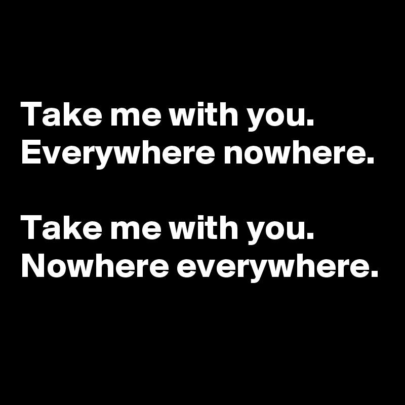 Take me with you. Everywhere nowhere.  Take me with you. Nowhere everywhere.