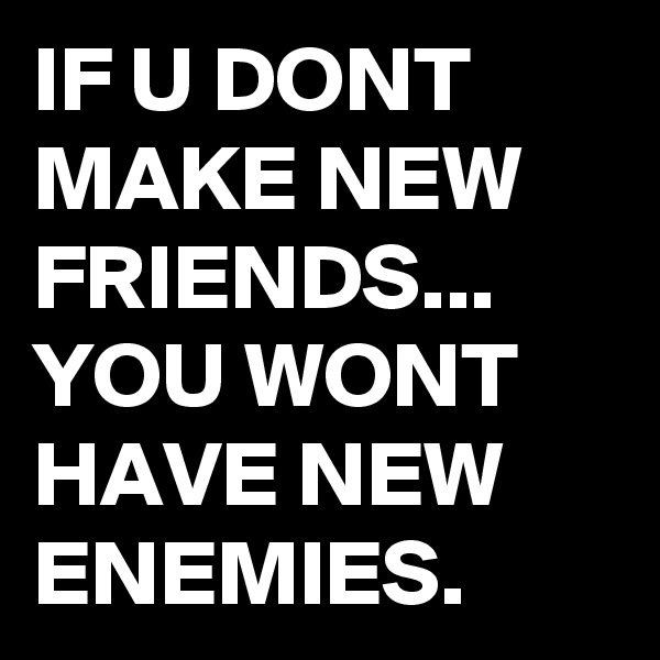 IF U DONT MAKE NEW FRIENDS... YOU WONT HAVE NEW ENEMIES.