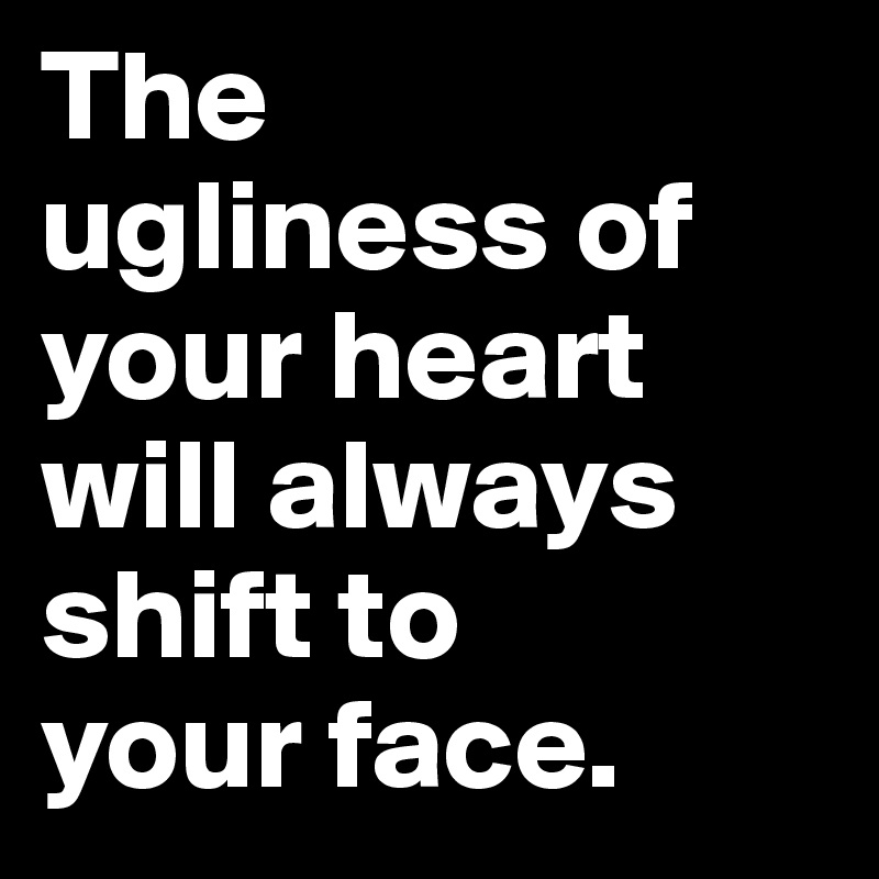 The  ugliness of your heart will always shift to  your face.