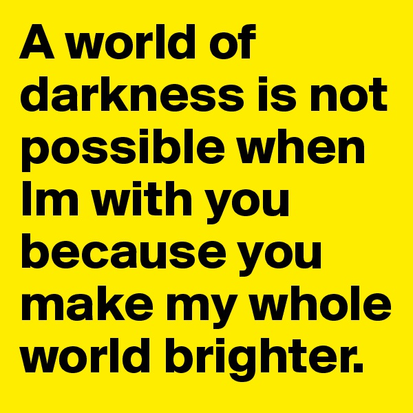 A world of darkness is not possible when Im with you because you make my whole world brighter.
