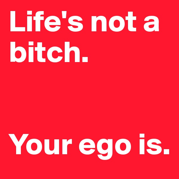 Life's not a bitch.    Your ego is.