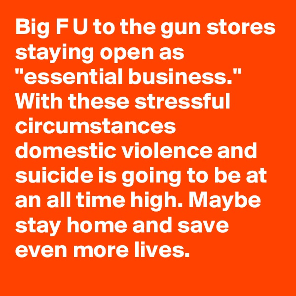 """Big F U to the gun stores staying open as """"essential business."""" With these stressful circumstances domestic violence and suicide is going to be at an all time high. Maybe stay home and save even more lives."""