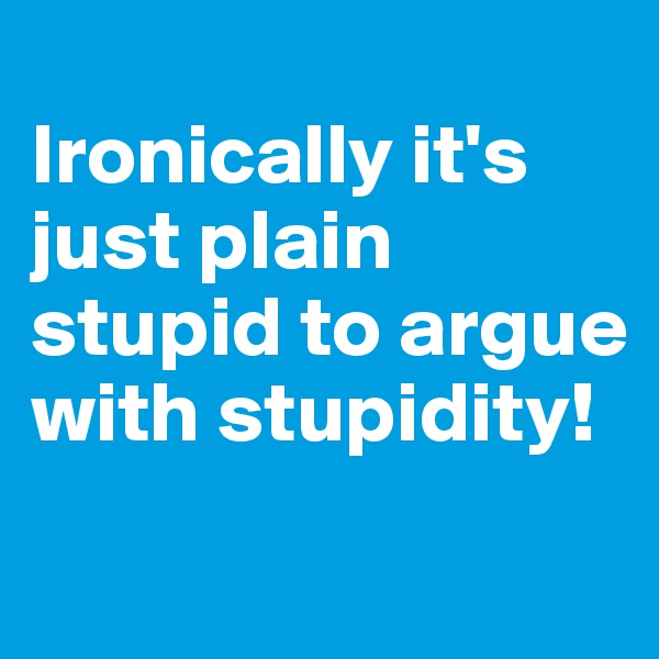 Ironically it's just plain stupid to argue with stupidity!