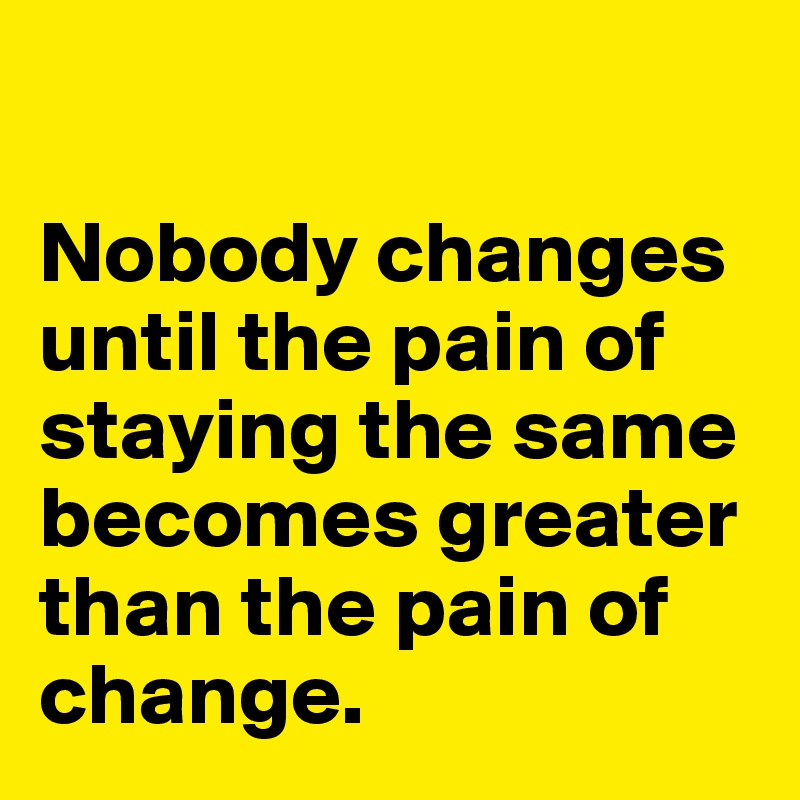 Nobody changes until the pain of staying the same becomes greater than the pain of change.
