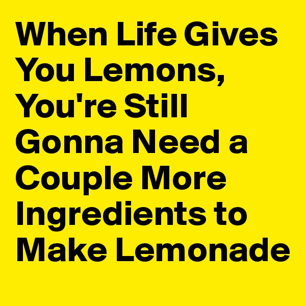 When Life Gives You Lemons, You're Still Gonna Need a Couple More Ingredients to Make Lemonade