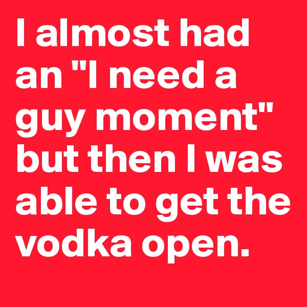 "I almost had an ""I need a guy moment"" but then I was able to get the vodka open."