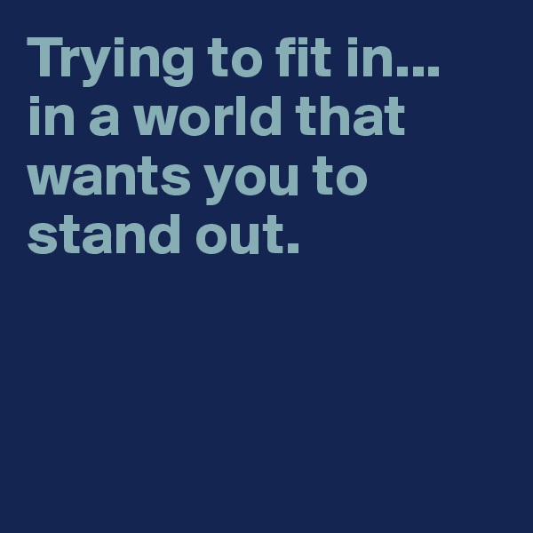 Trying to fit in...  in a world that wants you to stand out.