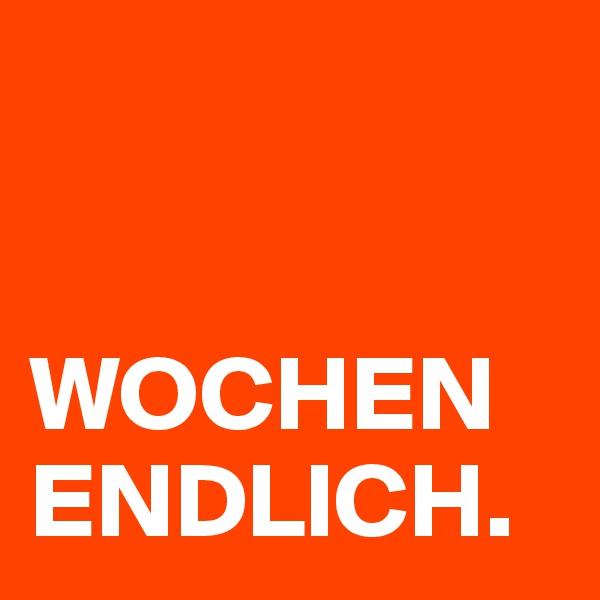 WOCHEN ENDLICH.
