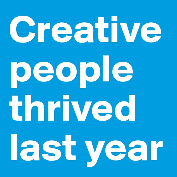 Creative people thrived last year