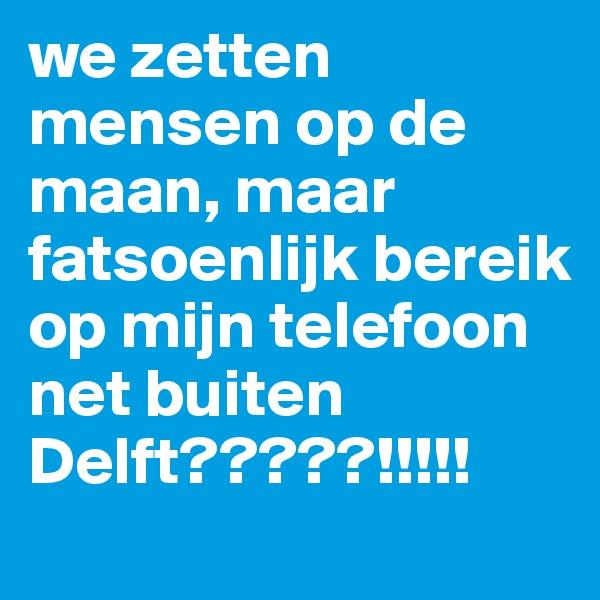 we zetten mensen op de maan, maar fatsoenlijk bereik op mijn telefoon net buiten Delft?????!!!!!
