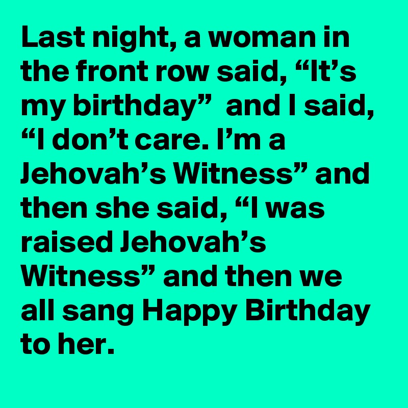 "Last night, a woman in the front row said, ""It's my birthday"