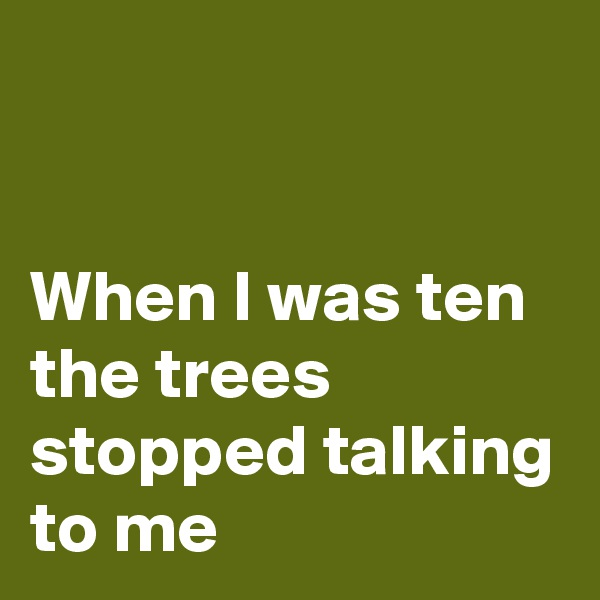 When I was ten the trees stopped talking to me