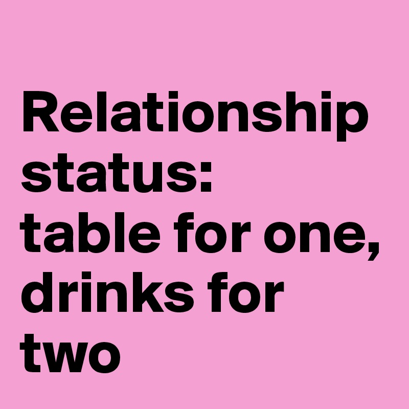 Relationship status:  table for one, drinks for two