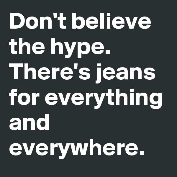 Don't believe the hype. There's jeans for everything and everywhere.