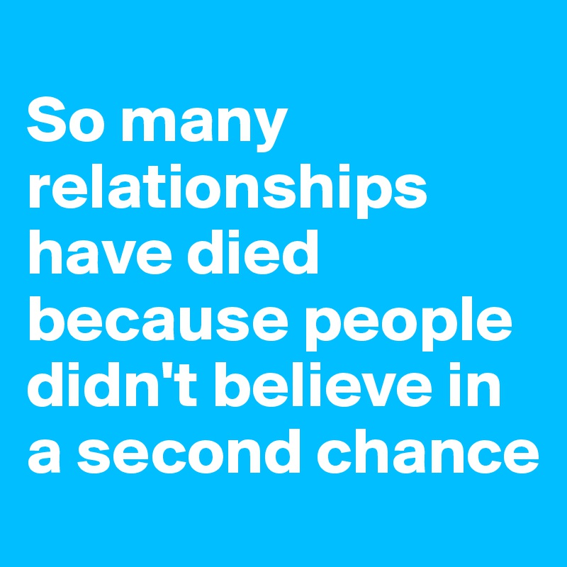 So many relationships have died because people didn't believe in a second chance